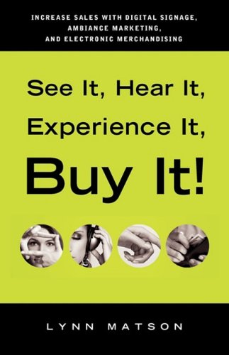 See It, Hear It, Experience It, Buy It: Increase Sales with Digital Signage, Ambiance Marketing, and Electronic Merchandising - Lynn Matson