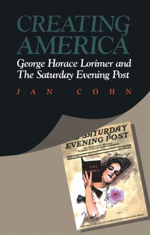 Creating America: George Horace Lorimer and The Saturday Evening Post - Jan Cohn
