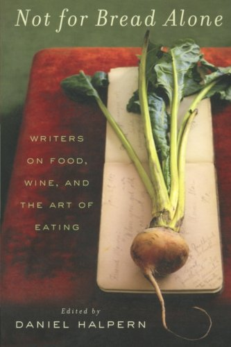Not for Bread Alone: Writers on Food, Wine, and the Art of Eating - Dan Halpern