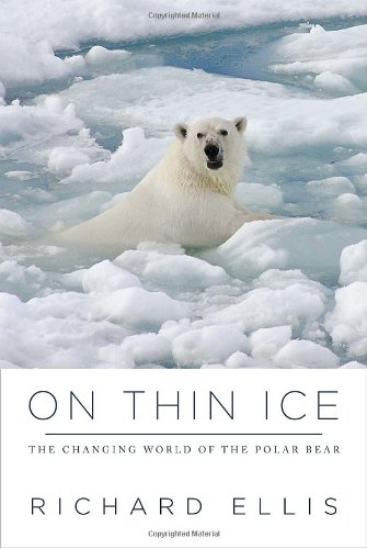On Thin Ice: The Changing World of the Polar Bear - Richard Ellis