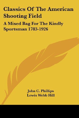 Classics Of The American Shooting Field: A Mixed Bag For The Kindly Sportsman 1783-1926 - John C. Phillips; Lewis Webb Hill; Frank W. Benson