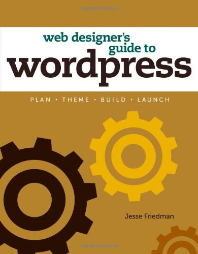 Web Designer's Guide to WordPress: Plan, Theme, Build, Launch (Voices That Matter) - Jesse Friedman