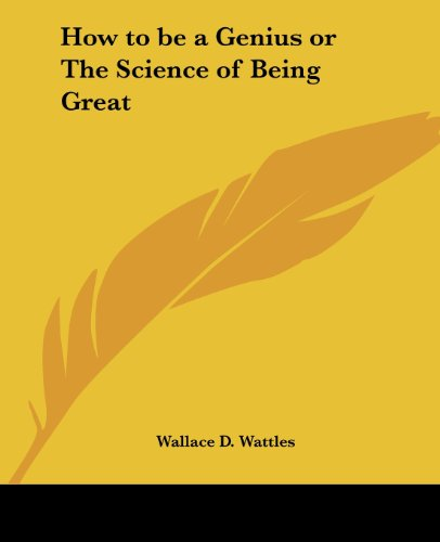 How to be a Genius or The Science of Being Great - Wallace D. Wattles