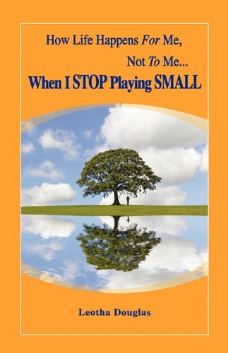How Life Happens FOR Me, Not TO Me...When I STOP Playing SMALL - Leotha Douglas