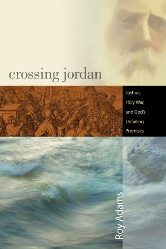 Crossing Jordan: Joshua, Holy War, and God's Unfailing Promises - Roy Adams