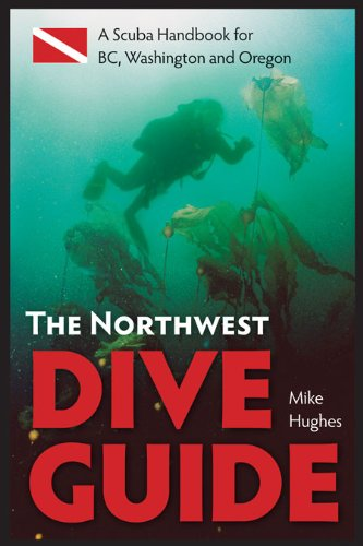 The Northwest Dive Guide: A Scuba Handbook for BC, Washington and Oregon - Mike Hughes