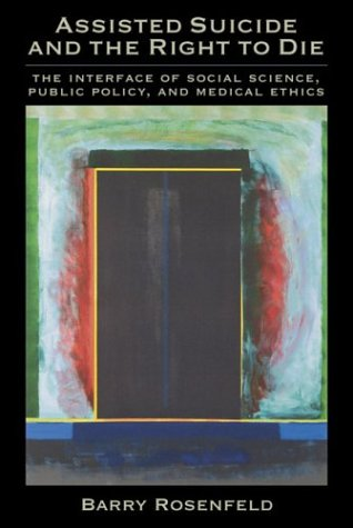Assisted Suicide and the Right to Die: The Interface of Social Science, Public Policy, and Medical Ethics - Barry, Ph.D. Rosenfeld