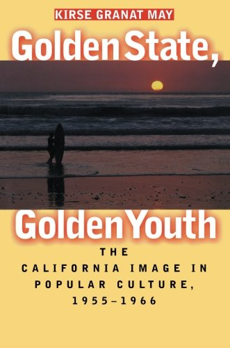 Golden State, Golden Youth: The California Image in Popular Culture, 1955-1966 - Kirse Granat May