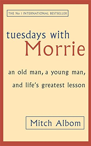 Tuesdays with Morrie: An Old Man, a Young Man and Life's Greatest Lesson - Mitch Albom