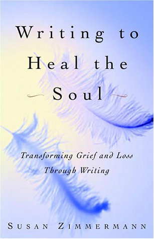 Writing to Heal the Soul: Transforming Grief and Loss Through Writing - Susan Zimmermann