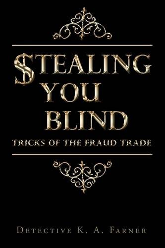 STEALING YOU BLIND: Tricks of the Fraud Trade - Detective K. A. Farner