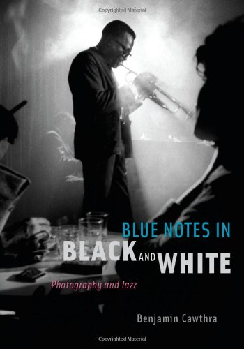 Blue Notes in Black and White: Photography and Jazz - Benjamin Cawthra