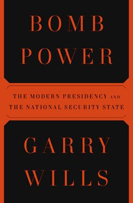 Bomb Power: The Modern Presidency and the National Security State - Garry Wills