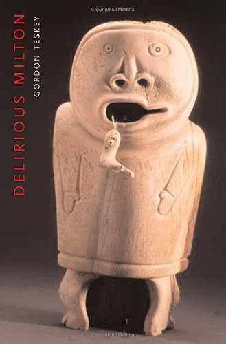 Delirious Milton: The Fate of the Poet in Modernity - Gordon Teskey