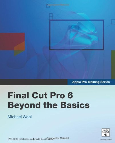 Apple Pro Training Series: Final Cut Pro 6 Beyond the Basics - Michael Wohl