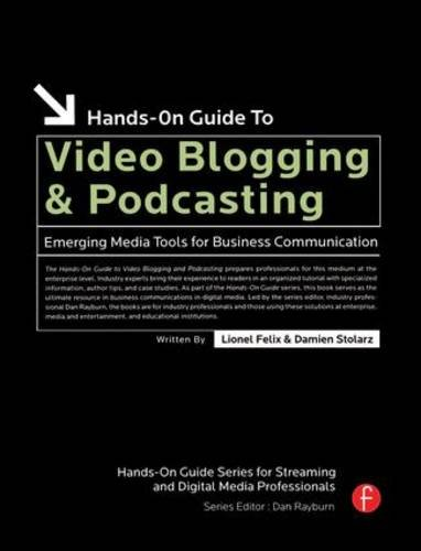 Hands-On Guide to Video Blogging and Podcasting: Emerging Media Tools for Business Communication (Hands-On Guide Series) - Lionel Felix; Damien Stolarz