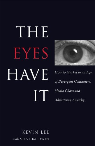 The Eyes Have It: How to Market in an Age of Divergent Consumers, Media Chaos and Advertising Anarchy - Kevin Lee; Steve Baldwin