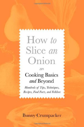 How to Slice an Onion: Cooking Basics and Beyond--Hundreds of Tips, Techniques, Recipes, Food Facts, and Folklore - Bunny Crumpacker