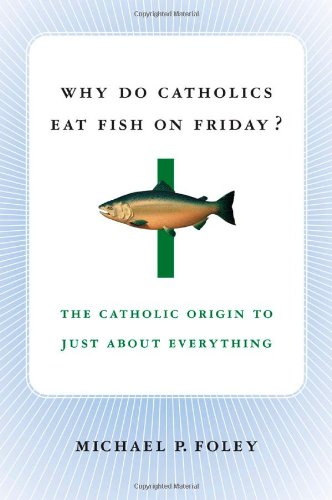 Why Do Catholics Eat Fish on Friday?: The Catholic Origin to Just About Everything - Michael P. Foley