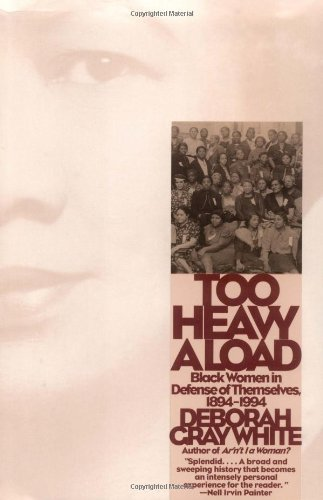 Too Heavy a Load: Black Women in Defense of Themselves, 1894-1994 - Deborah Gray White