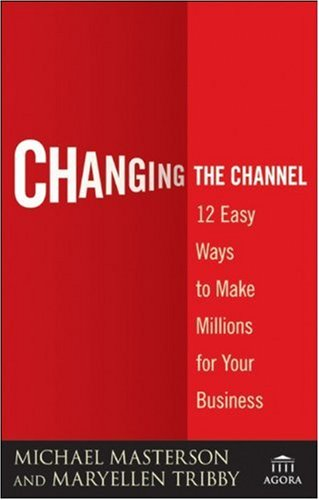 Changing the Channel: 12 Easy Ways to Make Millions for Your Business - Michael Masterson; MaryEllen Tribby