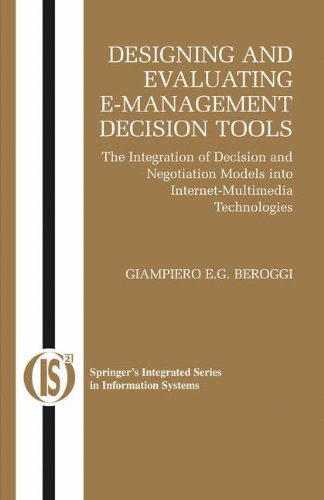 Designing and Evaluating E-Management Decision Tools: The Integration of Decision and Negotiation Models into Internet-Multimedia Technologi - Giampiero Beroggi