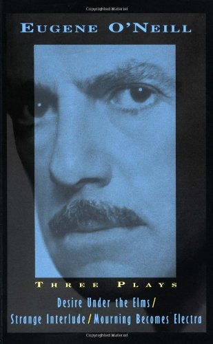Three Plays: Desire Under The Elms, Strange Interlude, Mourning Becomes Electra - Eugene O'Neill