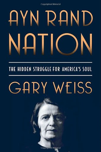 Ayn Rand Nation: The Hidden Struggle for America's Soul - Gary Weiss
