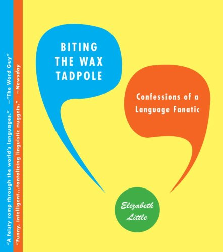 Biting the Wax Tadpole: Confessions of a Language Fanatic - Elizabeth Little