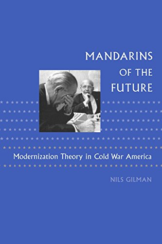 Mandarins of the Future: Modernization Theory in Cold War America (New Studies in American Intellectual and Cultural History) - Nils Gilman