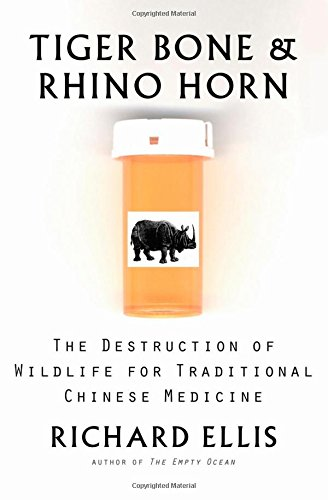 Tiger Bone  &  Rhino Horn: The Destruction of Wildlife for Traditional Chinese Medicine - Richard Ellis