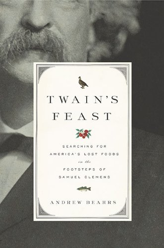 Twain's Feast: Searching for America's Lost Foods in the Footsteps of Samuel Clemens - Andrew Beahrs