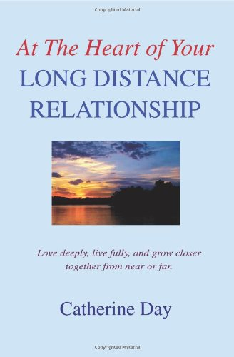 At The Heart of Your Long Distance Relationship: Love deeply, live fully, and grow closer together from near or far. - Catherine Day