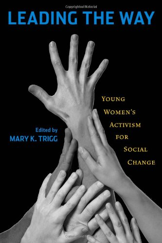 Leading the Way: Young Women's Activism for Social Change - Mary K. Trigg; Mary Hartman; Elizabeth Brice; Mary Simonson; Megan Pinand; Arwa Ibrahim; Dahlia Goldenberg; Si