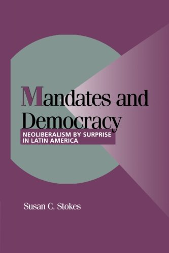 Mandates and Democracy: Neoliberalism by Surprise in Latin America (Cambridge Studies in Comparative Politics) - Susan C. Stokes