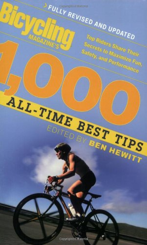 Bicycling Magazine's 1000 All-Time Best Tips: Top Riders Share Their Secrets to Maximize Fun, Safety, and Performance - Ben Hewitt