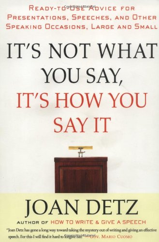 It's Not What You Say, It's How You Say It: Ready-to-Use Advice for Presentations, Speeches, and Other Speaking Occasions, Large and Small - Detz, Joan