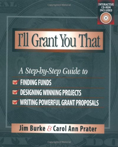 I'll Grant You That: A Step-by-Step Guide to Finding Funds, Designing Winning Projects, and Writing Powerful Grant Proposals - Jim Burke, Carol Ann Prater