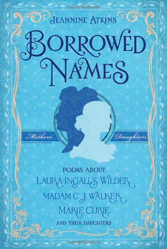 Borrowed Names: Poems About Laura Ingalls Wilder, Madam C.J. Walker, Marie Curie, and Their Daughters - Jeannine Atkins