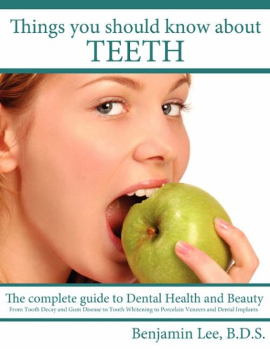 Things You Should Know About Teeth:A Dental Health Guide. - Benjamin Lee B.D.S.
