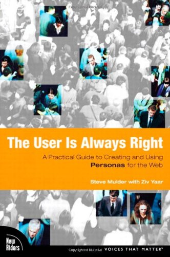 The User Is Always Right: A Practical Guide to Creating and Using Personas for the Web - Steve Mulder; Ziv Yaar