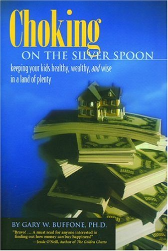 Choking on the Silver Spoon: Keeping Your Kids Healthy, Wealthy and Wise in a Land of Plenty - Gary W Buffone Ph.D