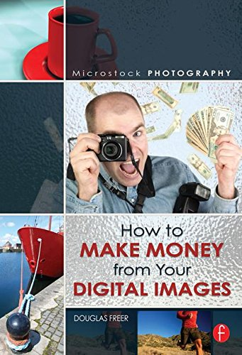 Microstock Photography: How to Make Money from Your Digital Images - Douglas Freer