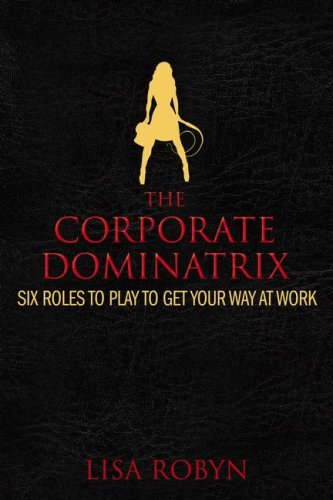The Corporate Dominatrix: Six Roles to Play to Get Your Way at Work - Lisa Robyn