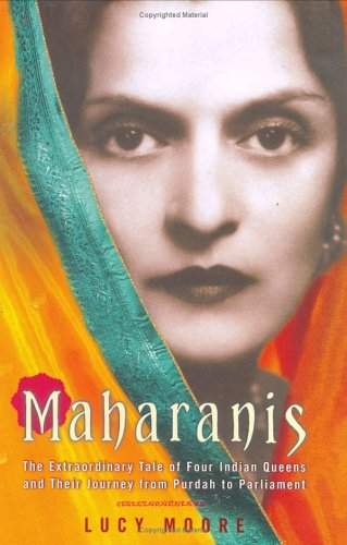Maharanis: The Extraordinary Tale of Four Indian Queens and Their Journey from Purdah to Parliament - Lucy Moore