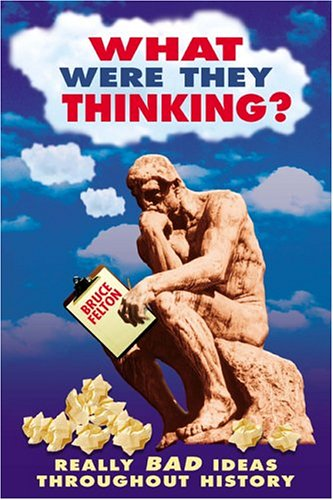 What Were They Thinking?: Really Bad Ideas Throughout History (Humor) - Bruce Felton