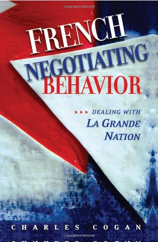French Negotiating Behavior: Dealing with La Grande Nation (Cross-Cultural Negotiation Books) - Charles Cogan