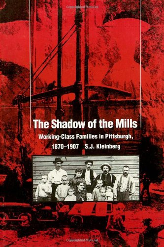 The Shadow Of The Mills: Working-Class Families in Pittsburgh, 1870-1907 (Pittsburgh Series in Social and Labor History) - S. J. Kleinberg