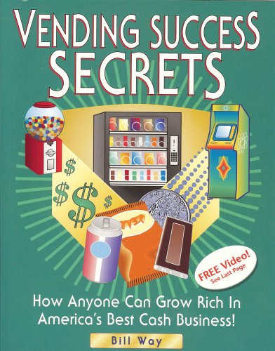 Vending Success Secrets: How Anyone Can Grow Rich in America's Best Cash Business - Bill Way