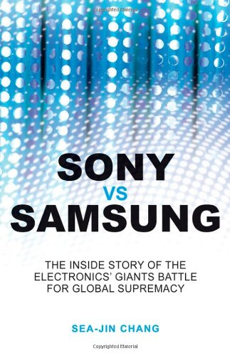 Sony vs Samsung: The Inside Story of the Electronics Giants' Battle For Global Supremacy - Sea-Jin Chang